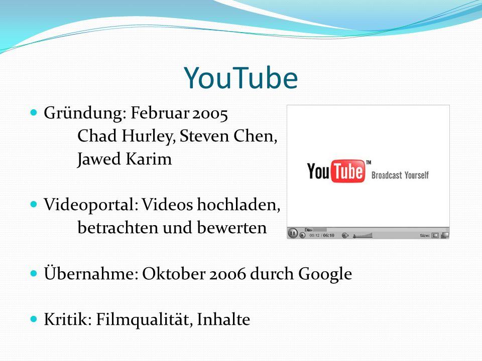 YouTube Gründung: Februar 2005 Chad Hurley, Steven Chen, Jawed Karim Videoportal: Videos hochladen, betrachten und bewerten Übernahme: Oktober 2006 durch Google Kritik: Filmqualität, Inhalte