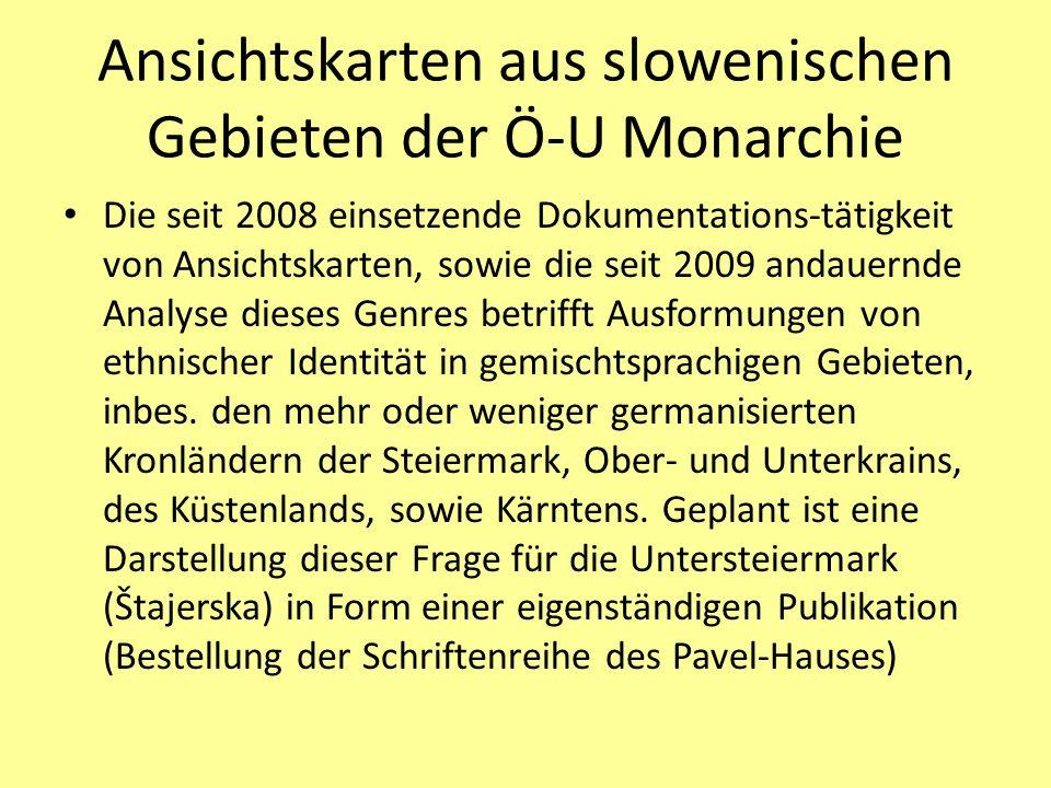 Ansichtskarten aus slowenischen Gebieten der Ö-U Monarchie Die seit 2008 einsetzende Dokumentations-tätigkeit von Ansichtskarten, sowie die seit 2009 andauernde Analyse dieses Genres betrifft Ausformungen von ethnischer Identität in gemischtsprachigen Gebieten, inbes.