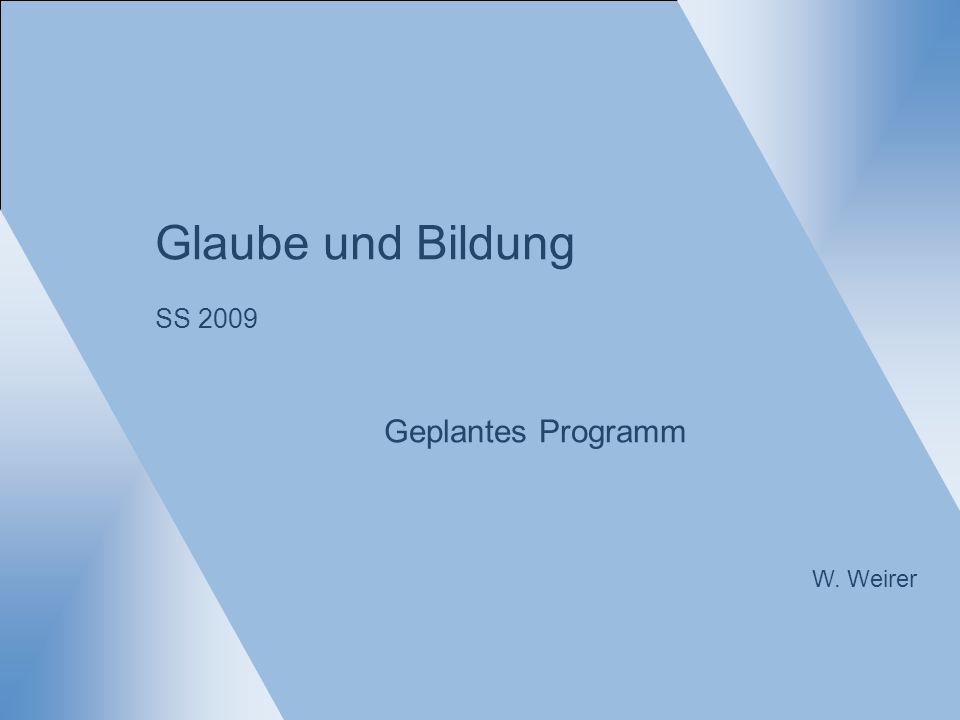 Glaube und Bildung SS 2009 Geplantes Programm W. Weirer