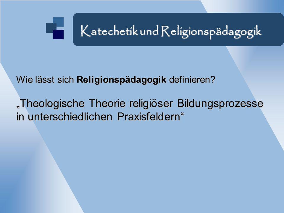 Wie lässt sich Religionspädagogik definieren? Theologische Theorie religiöser Bildungsprozesse in unterschiedlichen Praxisfeldern Katechetik und Relig