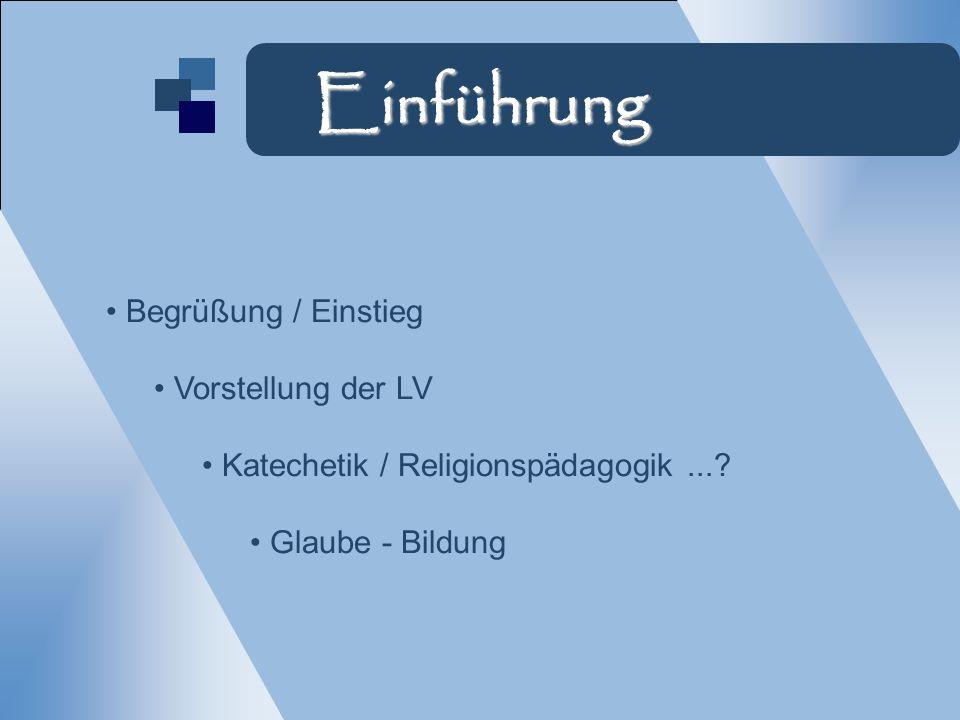 Begrüßung / Einstieg Vorstellung der LV Katechetik / Religionspädagogik...? Glaube - Bildung Einführung