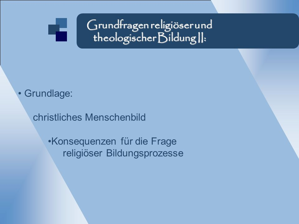 Grundlage: christliches Menschenbild Konsequenzen für die Frage religiöser Bildungsprozesse Grundfragen religiöser und theologischer Bildung II: