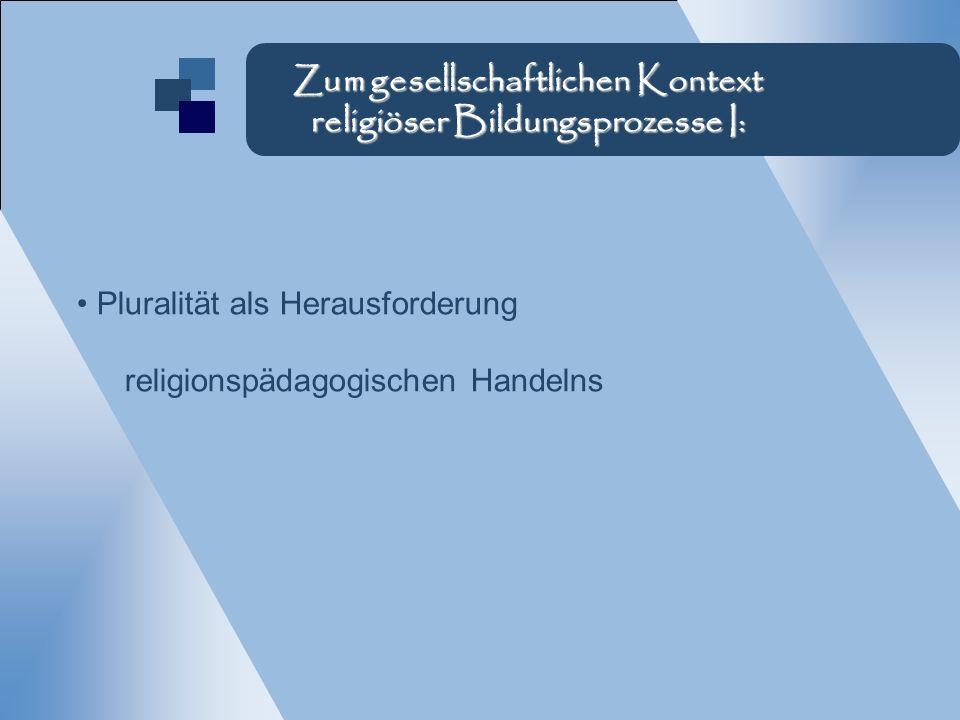 Pluralität als Herausforderung religionspädagogischen Handelns Zum gesellschaftlichen Kontext religiöser Bildungsprozesse I: