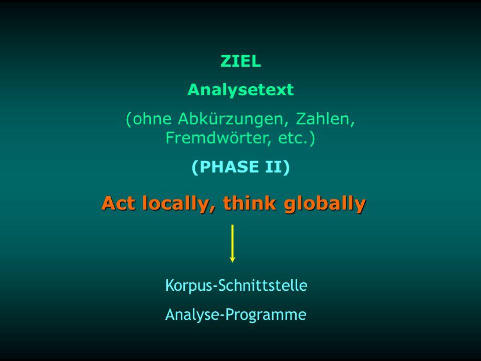 Act locally, think globally Korpus-Schnittstelle Analyse-Programme ZIEL Analysetext (ohne Abkürzungen, Zahlen, Fremdwörter, etc.) (PHASE II)