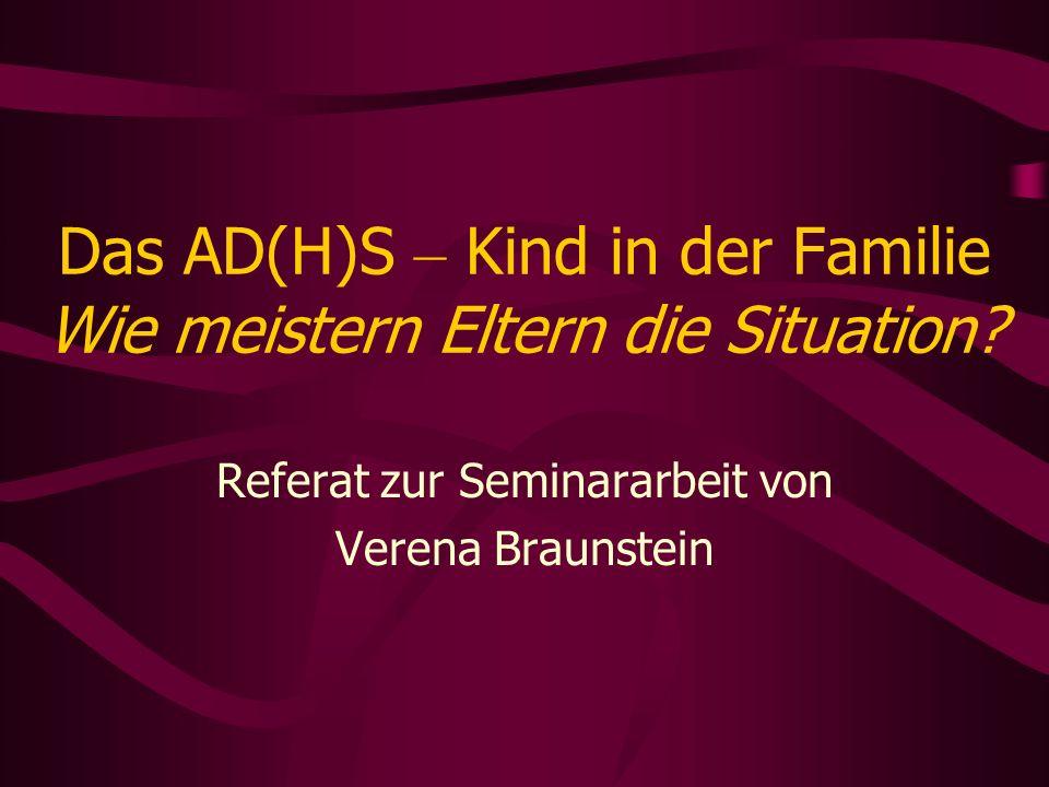 Das AD(H)S – Kind in der Familie Wie meistern Eltern die Situation? Referat zur Seminararbeit von Verena Braunstein