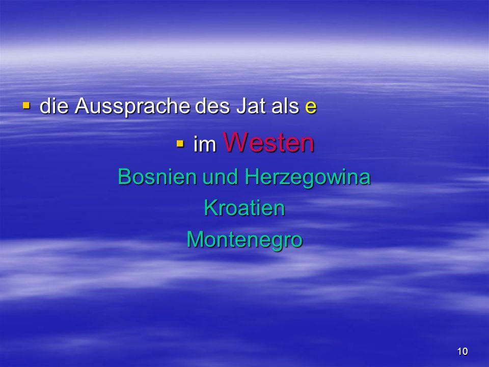 10 die Aussprache des Jat als e die Aussprache des Jat als e im Westen im Westen Bosnien und Herzegowina KroatienMontenegro