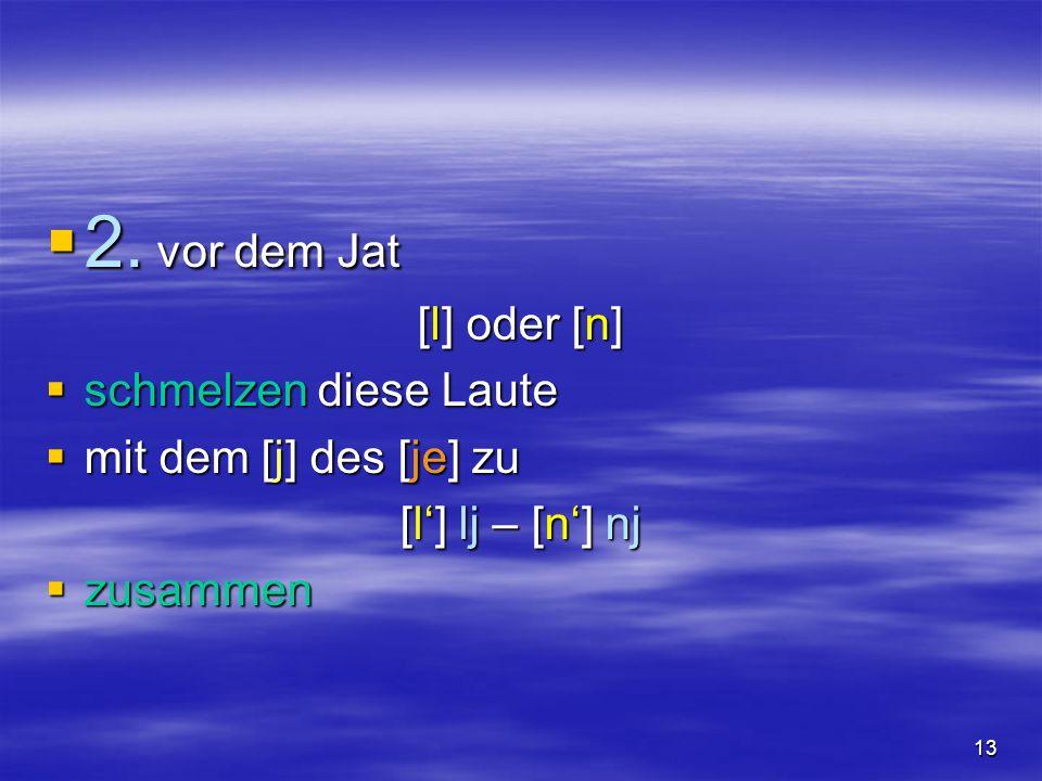 13 2. vor dem Jat 2. vor dem Jat [l] oder [n] schmelzen diese Laute schmelzen diese Laute mit dem [j] des [je] zu mit dem [j] des [je] zu [l] lj – [n]