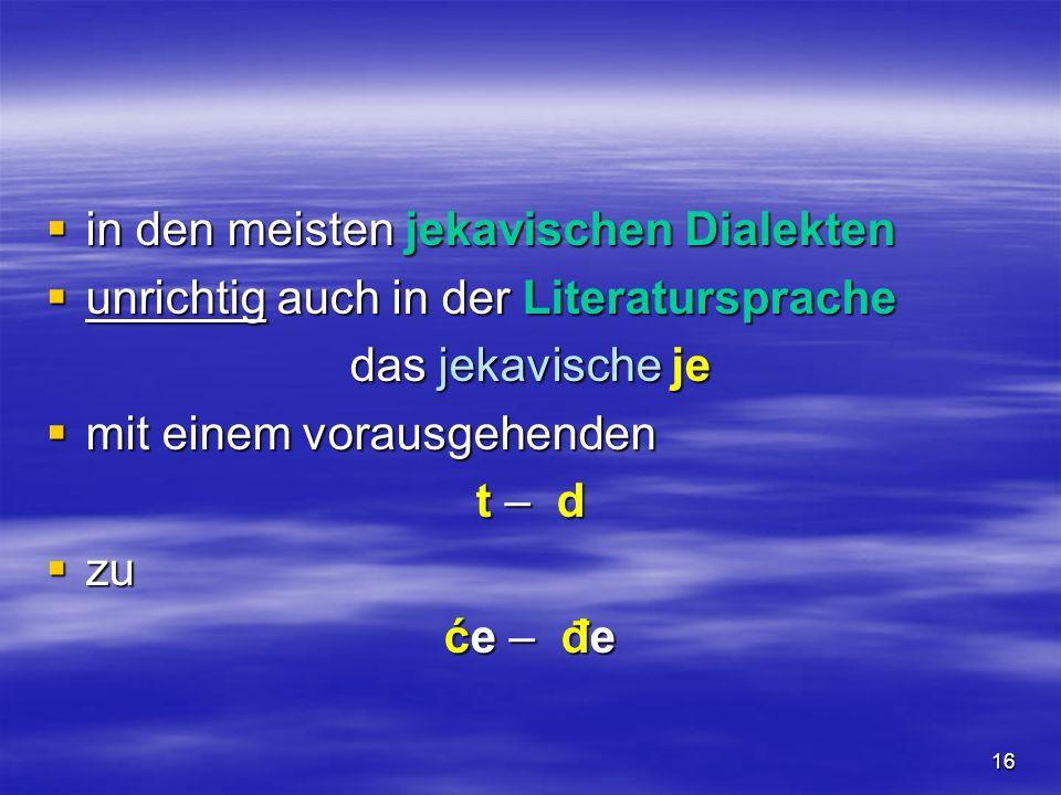 16 in den meisten jekavischen Dialekten in den meisten jekavischen Dialekten unrichtig auch in der Literatursprache unrichtig auch in der Literaturspr