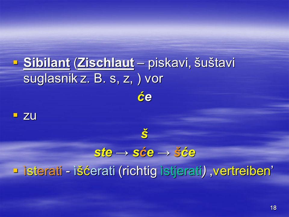 18 Sibilant (Zischlaut – piskavi, šuštavi suglasnik z. B. s, z, ) vor Sibilant (Zischlaut – piskavi, šuštavi suglasnik z. B. s, z, ) vor će zu zuš ste