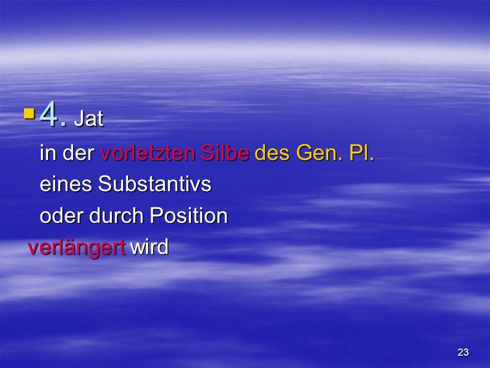 23 4. Jat 4. Jat in der vorletzten Silbe des Gen. Pl. eines Substantivs oder durch Position verlängert wird verlängert wird