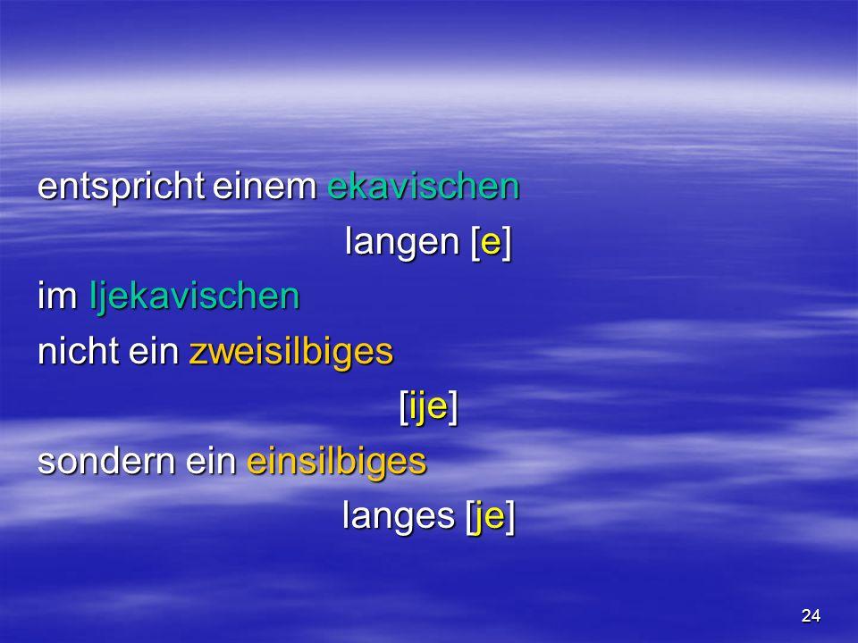 24 entspricht einem ekavischen langen [e] im Ijekavischen nicht ein zweisilbiges [ije] sondern ein einsilbiges langes [je]