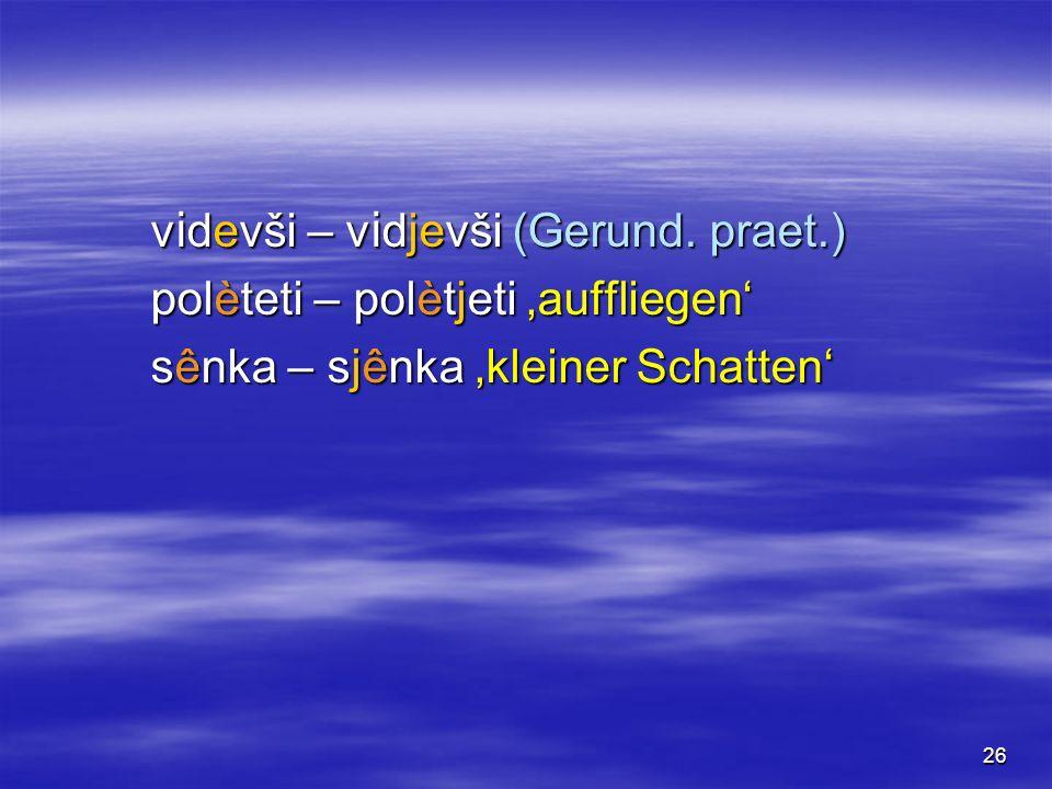 26 v i devši – v i djevši (Gerund. praet.) polèteti – polètjeti auffliegen sênka – sjênka kleiner Schatten