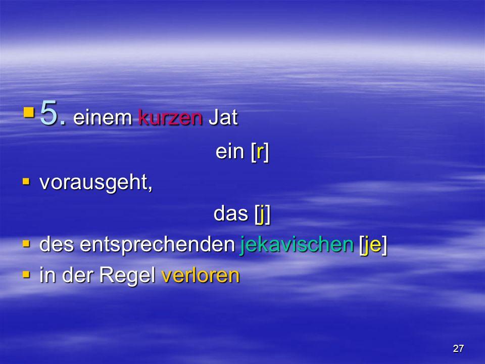 27 5. einem kurzen Jat 5. einem kurzen Jat ein [r] vorausgeht, vorausgeht, das [j] des entsprechenden jekavischen [je] des entsprechenden jekavischen
