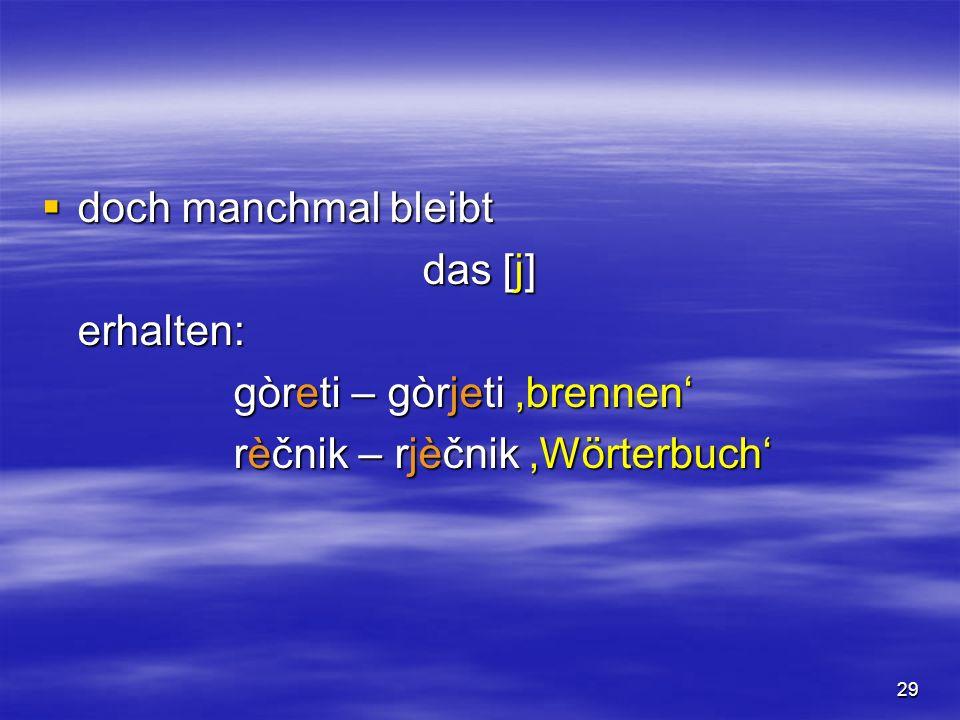29 doch manchmal bleibt doch manchmal bleibt das [j] erhalten: gòreti – gòrjeti brennen rèčnik – rjèčnik Wörterbuch