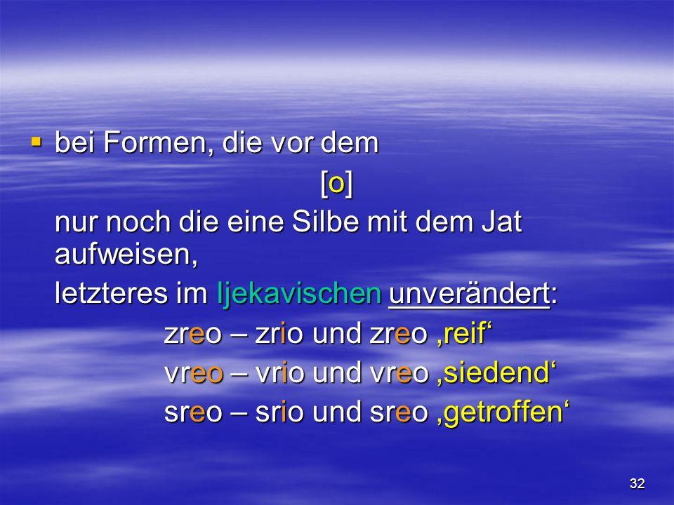 32 bei Formen, die vor dem bei Formen, die vor dem [o] nur noch die eine Silbe mit dem Jat aufweisen, letzteres im Ijekavischen unverändert: zreo – zr