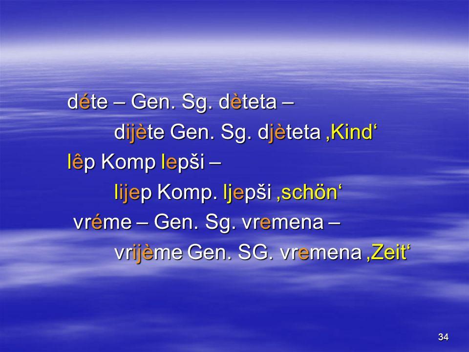 34 déte – Gen. Sg. dèteta – dijète Gen. Sg. djèteta Kind lêp Komp lepši – lijep Komp. ljepši schön vréme – Gen. Sg. vremena – vréme – Gen. Sg. vremena