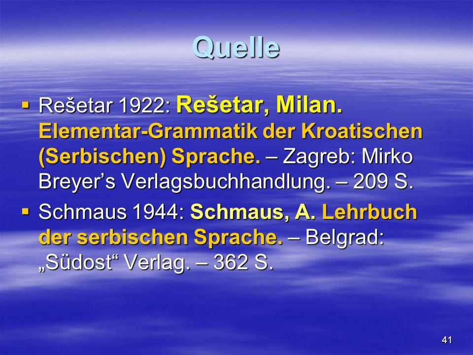 41 Quelle Rešetar 1922: Rešetar, Milan. Elementar-Grammatik der Kroatischen (Serbischen) Sprache. – Zagreb: Mirko Breyers Verlagsbuchhandlung. – 209 S