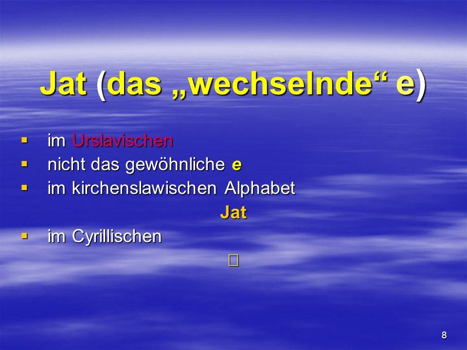8 Jat (das wechselnde e) im Urslavischen im Urslavischen nicht das gewöhnliche e nicht das gewöhnliche e im kirchenslawischen Alphabet im kirchenslawi