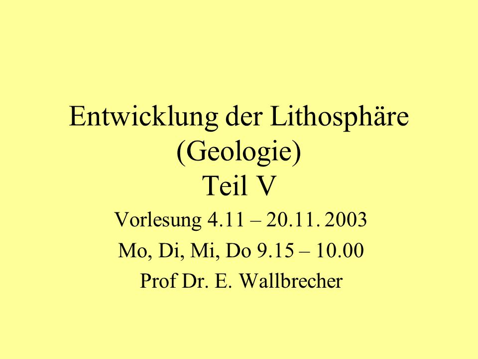 Entwicklung der Lithosphäre (Geologie) Teil V Vorlesung 4.11 – 20.11. 2003 Mo, Di, Mi, Do 9.15 – 10.00 Prof Dr. E. Wallbrecher