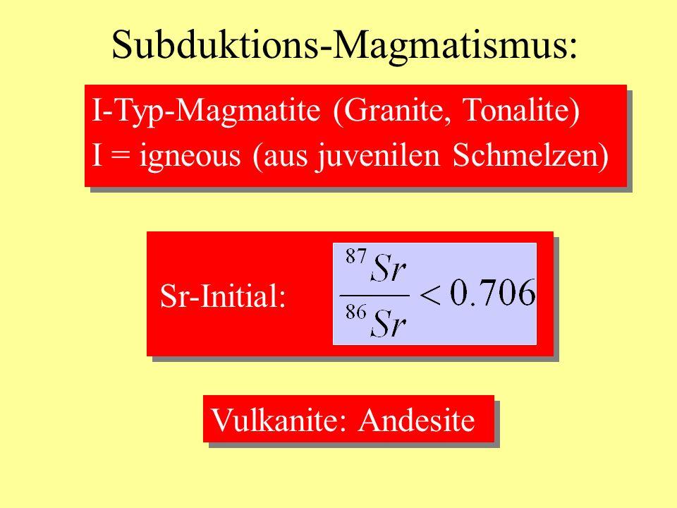 Subduktions-Magmatismus: Vulkanite: Andesite I-Typ-Magmatite (Granite, Tonalite) I = igneous (aus juvenilen Schmelzen) Sr-Initial: