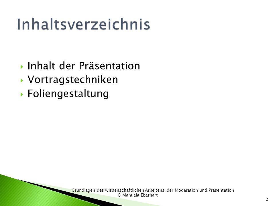 Inhalt der Präsentation Vortragstechniken Foliengestaltung 2 Grundlagen des wissenschaftlichen Arbeitens, der Moderation und Präsentation © Manuela Eb