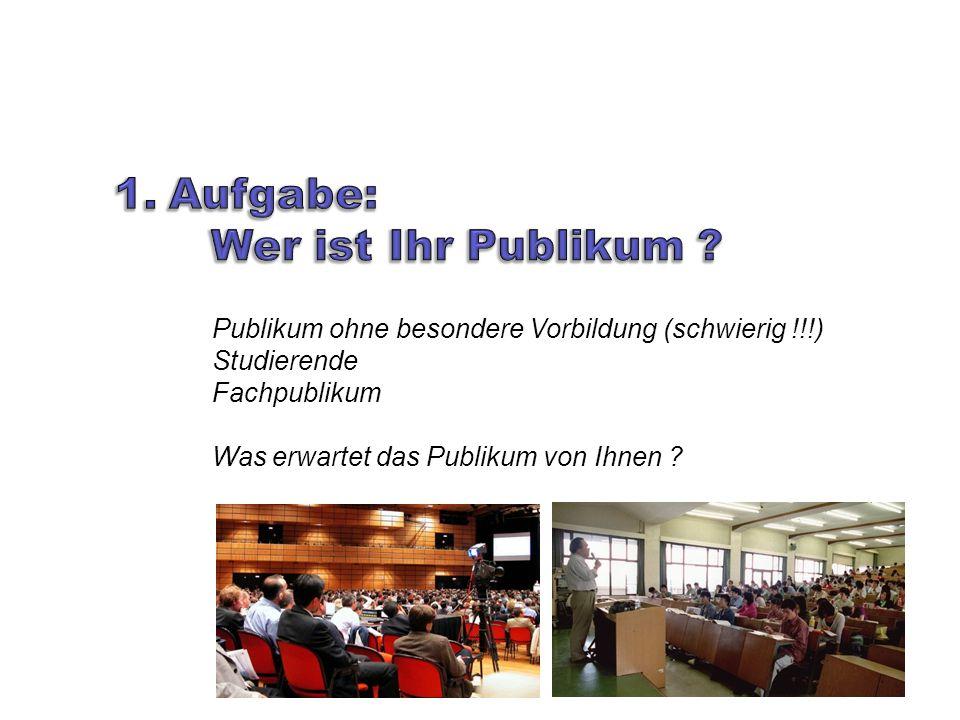 Publikum ohne besondere Vorbildung (schwierig !!!) Studierende Fachpublikum Was erwartet das Publikum von Ihnen ?