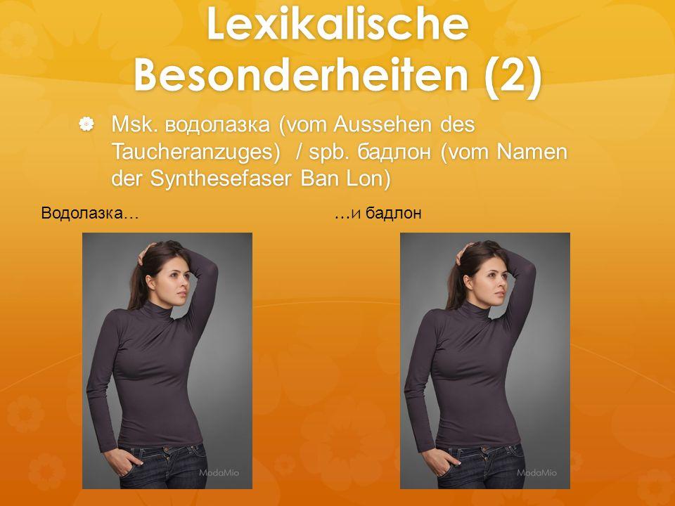 Lexikalische Besonderheiten (2) Msk. водолазка (vom Aussehen des Taucheranzuges) / spb. бадлон (vom Namen der Synthesefaser Ban Lon) Msk. водолазка (v