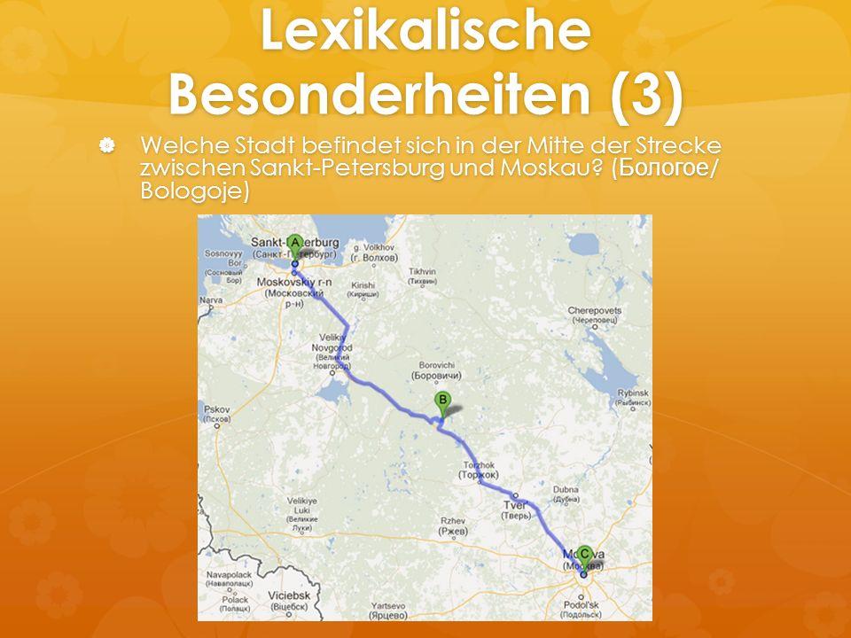 Lexikalische Besonderheiten (3) Welche Stadt befindet sich in der Mitte der Strecke zwischen Sankt-Petersburg und Moskau? ( Бологое / Bologoje) Welche