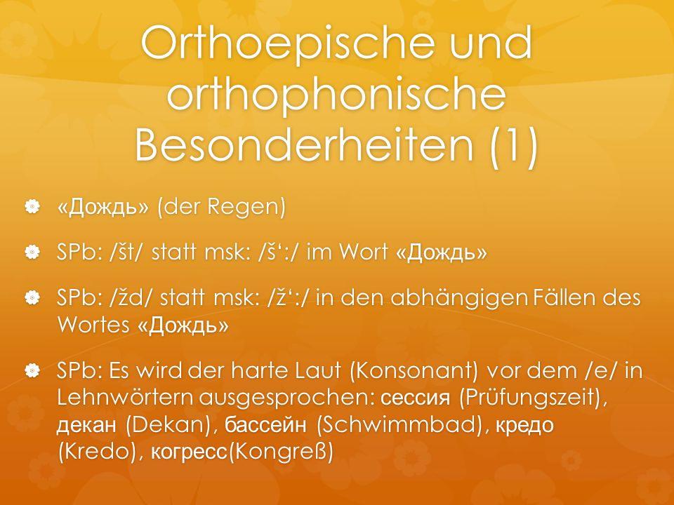 Orthoepische und orthophonische Besonderheiten (1) «Дождь» (der Regen) «Дождь» (der Regen) SPb: /št/ statt msk: /š:/ im Wort «Дождь» SPb: /št/ statt m