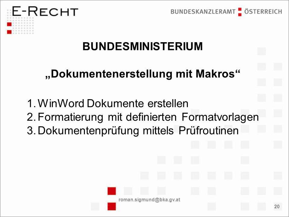 roman.sigmund@bka.gv.at 20 Dokumentenerstellung mit Makros 1.WinWord Dokumente erstellen 2.Formatierung mit definierten Formatvorlagen 3.Dokumentenprüfung mittels Prüfroutinen BUNDESMINISTERIUM