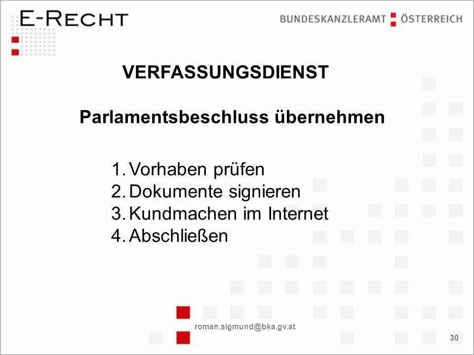 roman.sigmund@bka.gv.at 30 1.Vorhaben prüfen 2.Dokumente signieren 3.Kundmachen im Internet 4.Abschließen Parlamentsbeschluss übernehmen VERFASSUNGSDIENST