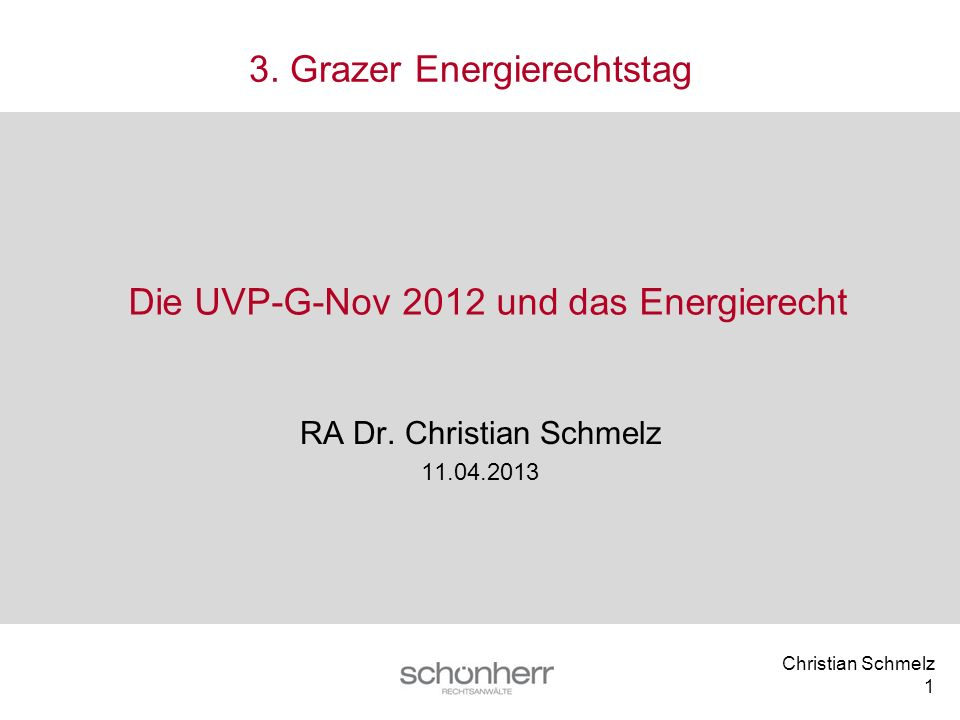 Christian Schmelz 1 Die UVP-G-Nov 2012 und das Energierecht RA Dr. Christian Schmelz 11.04.2013 3. Grazer Energierechtstag