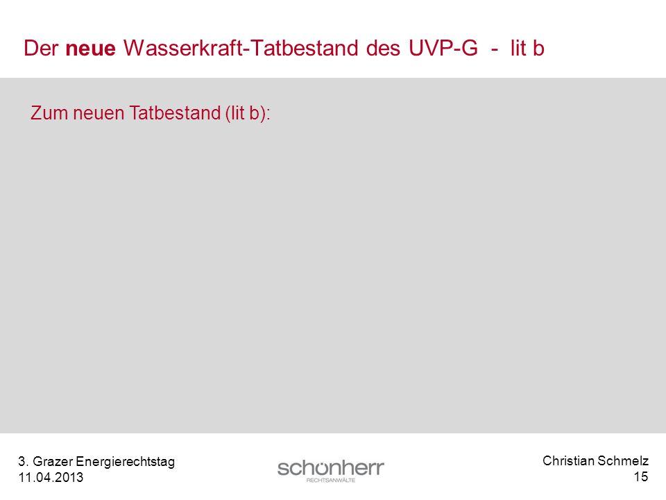 Christian Schmelz 15 3. Grazer Energierechtstag 11.04.2013 Der neue Wasserkraft-Tatbestand des UVP-G - lit b Zum neuen Tatbestand (lit b):