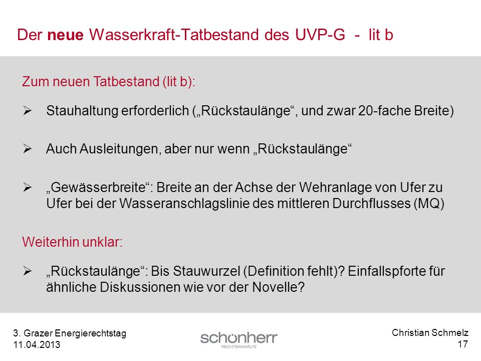 Christian Schmelz 17 3. Grazer Energierechtstag 11.04.2013 Der neue Wasserkraft-Tatbestand des UVP-G - lit b Zum neuen Tatbestand (lit b): Stauhaltung