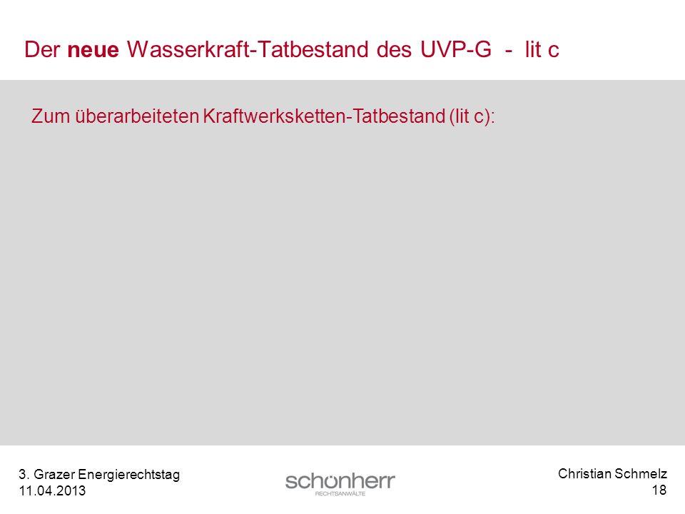 Christian Schmelz 18 3. Grazer Energierechtstag 11.04.2013 Der neue Wasserkraft-Tatbestand des UVP-G - lit c Zum überarbeiteten Kraftwerksketten-Tatbe