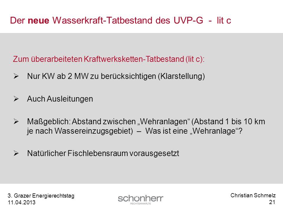 Christian Schmelz 21 3. Grazer Energierechtstag 11.04.2013 Der neue Wasserkraft-Tatbestand des UVP-G - lit c Zum überarbeiteten Kraftwerksketten-Tatbe