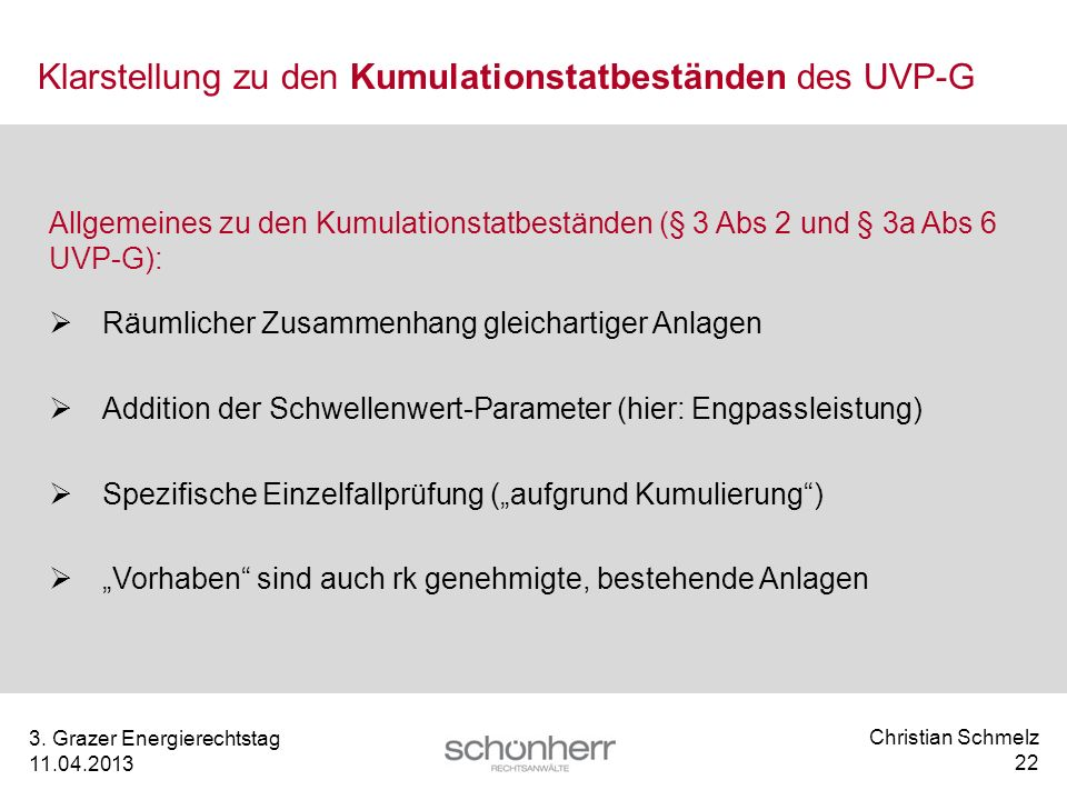 Christian Schmelz 22 3. Grazer Energierechtstag 11.04.2013 Klarstellung zu den Kumulationstatbeständen des UVP-G Allgemeines zu den Kumulationstatbest