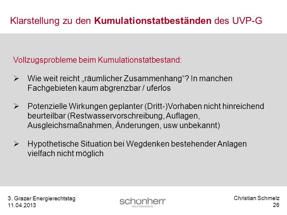 Christian Schmelz 26 3. Grazer Energierechtstag 11.04.2013 Klarstellung zu den Kumulationstatbeständen des UVP-G Vollzugsprobleme beim Kumulationstatb