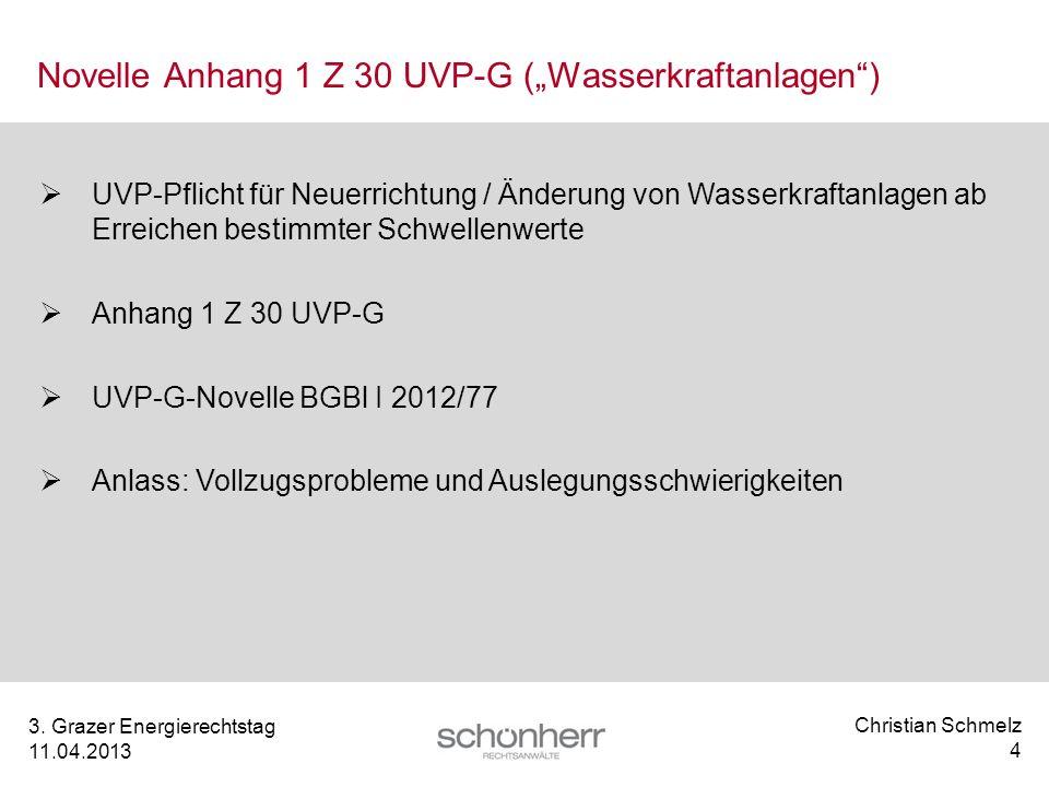 Christian Schmelz 4 3. Grazer Energierechtstag 11.04.2013 Novelle Anhang 1 Z 30 UVP-G (Wasserkraftanlagen) UVP-Pflicht für Neuerrichtung / Änderung vo