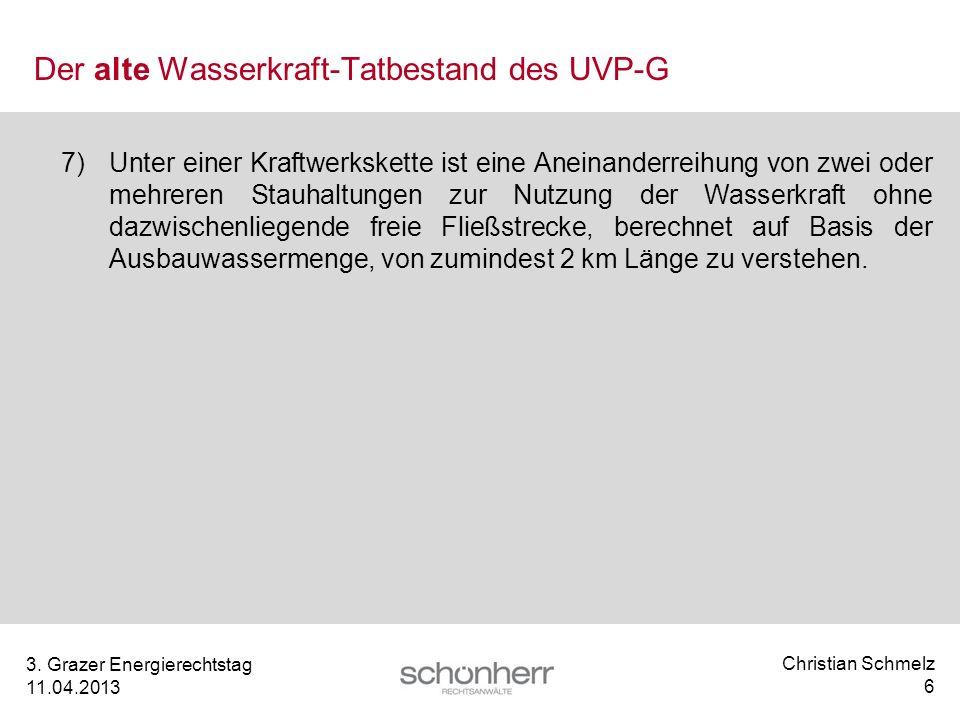 Christian Schmelz 6 3. Grazer Energierechtstag 11.04.2013 Der alte Wasserkraft-Tatbestand des UVP-G 7) Unter einer Kraftwerkskette ist eine Aneinander