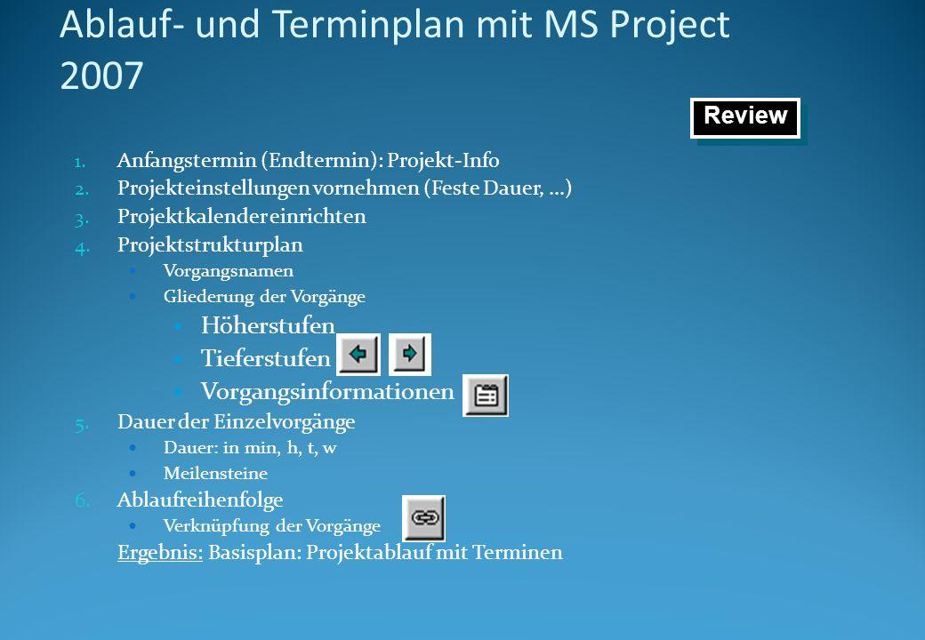 Ablauf- und Terminplan mit MS Project 2007 1. Anfangstermin (Endtermin): Projekt-Info 2. Projekteinstellungen vornehmen (Feste Dauer,...) 3. Projektka