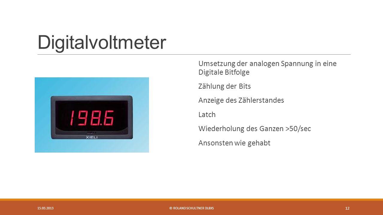 Digitalvoltmeter Umsetzung der analogen Spannung in eine Digitale Bitfolge Zählung der Bits Anzeige des Zählerstandes Latch Wiederholung des Ganzen >50/sec Ansonsten wie gehabt 15.03.2013© ROLAND SCHULTNER DL8XS 12