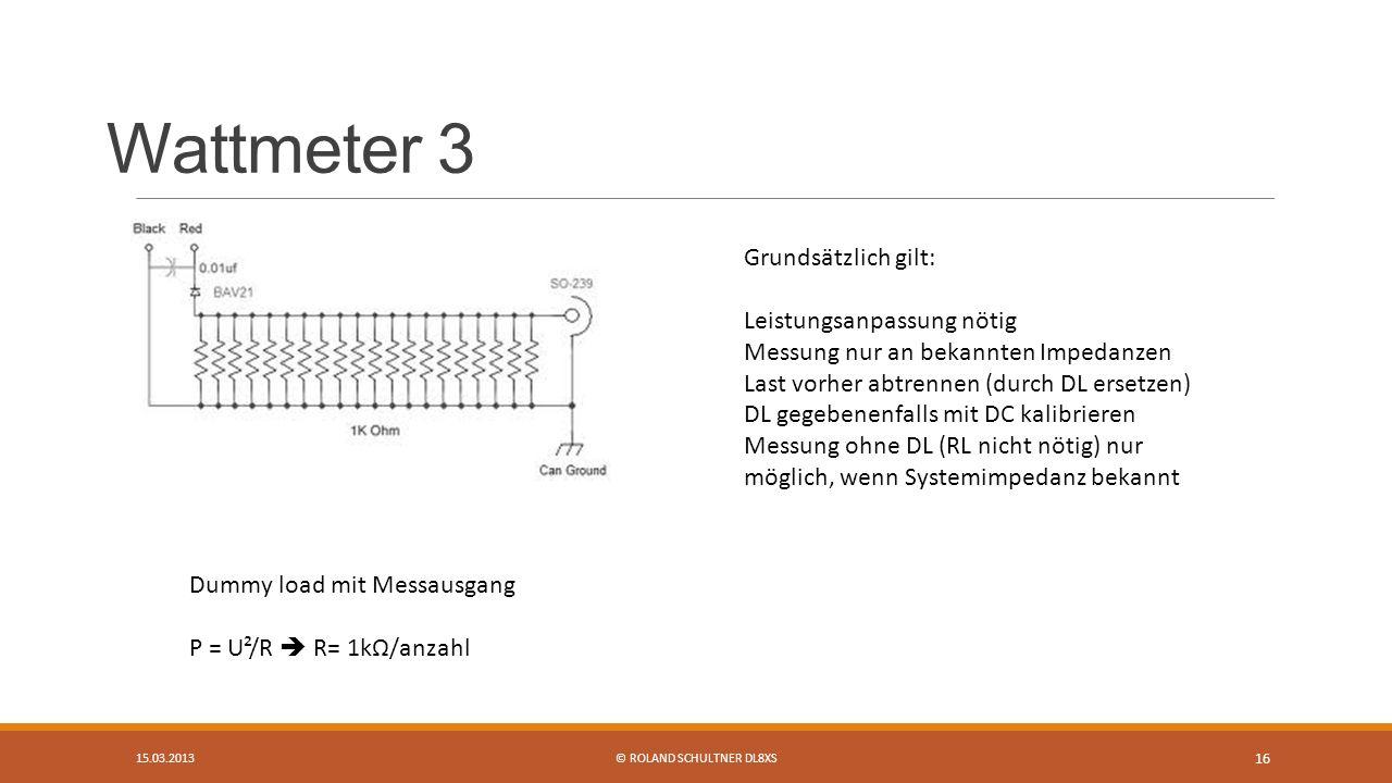 Wattmeter 3 15.03.2013© ROLAND SCHULTNER DL8XS 16 Dummy load mit Messausgang P = U²/R R= 1kΩ/anzahl Grundsätzlich gilt: Leistungsanpassung nötig Messung nur an bekannten Impedanzen Last vorher abtrennen (durch DL ersetzen) DL gegebenenfalls mit DC kalibrieren Messung ohne DL (RL nicht nötig) nur möglich, wenn Systemimpedanz bekannt
