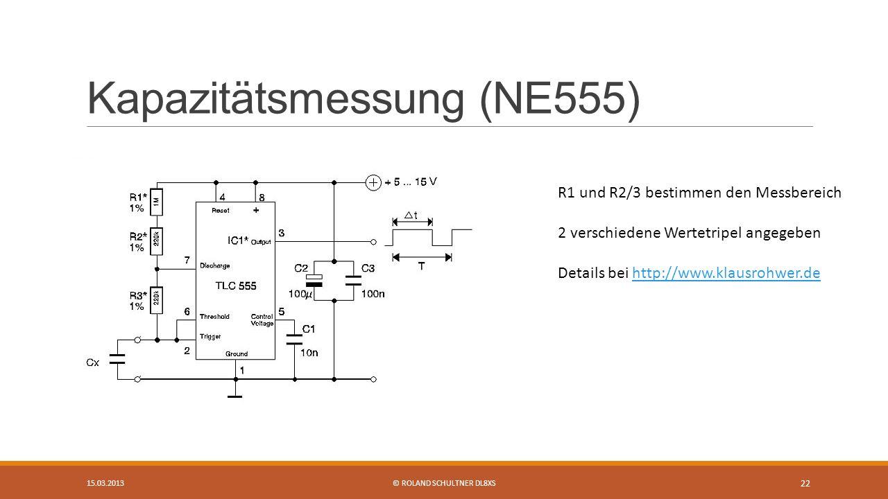 Kapazitätsmessung (NE555) 15.03.2013© ROLAND SCHULTNER DL8XS 22 R1 und R2/3 bestimmen den Messbereich 2 verschiedene Wertetripel angegeben Details bei http://www.klausrohwer.dehttp://www.klausrohwer.de