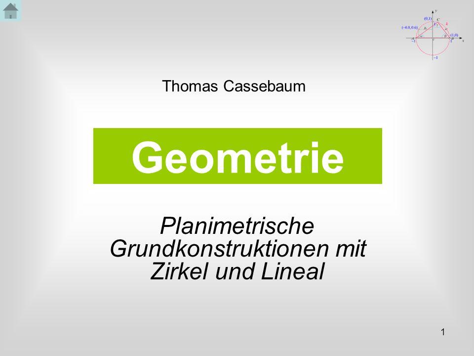 1 Geometrie Planimetrische Grundkonstruktionen mit Zirkel und Lineal Thomas Cassebaum