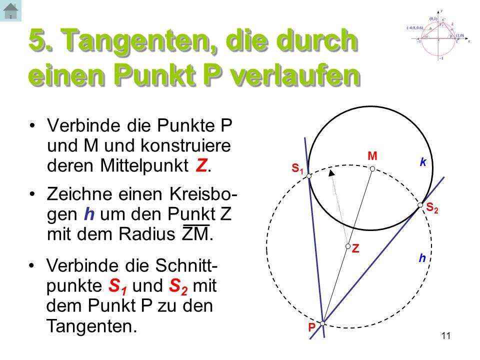 11 5. Tangenten, die durch einen Punkt P verlaufen Verbinde die Punkte P und M und konstruiere deren Mittelpunkt Z. Zeichne einen Kreisbo- gen h um de