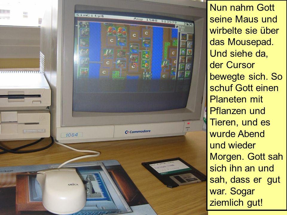 Nun nahm Gott seine Maus und wirbelte sie über das Mousepad. Und siehe da, der Cursor bewegte sich. So schuf Gott einen Planeten mit Pflanzen und Tier