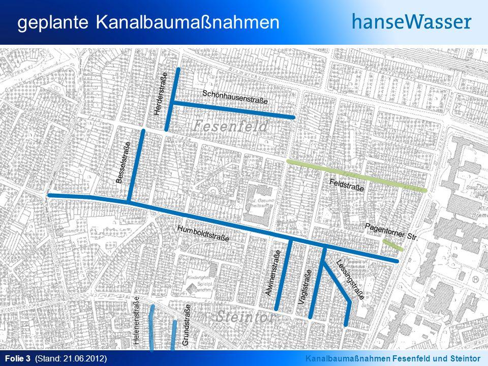 Folie 3 (Stand: 21.06.2012)Kanalbaumaßnahmen Fesenfeld und Steintor geplante Kanalbaumaßnahmen Schönhausenstraße Herderstraße Besselstraße Humboldtstraße Alwinenstraße Vagtstraße Lessingstraße Helenenstraße Grundstraße Feldstraße Pagentorner Str.