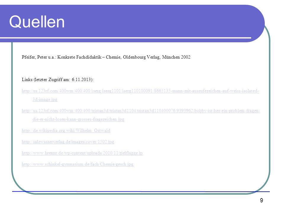9 Quellen Pfeifer, Peter u.a.: Konkrete Fachdidaktik – Chemie, Oldenbourg Verlag, München 2002 Links (letzter Zugriff am: 6.11.2013): http://us.123rf.