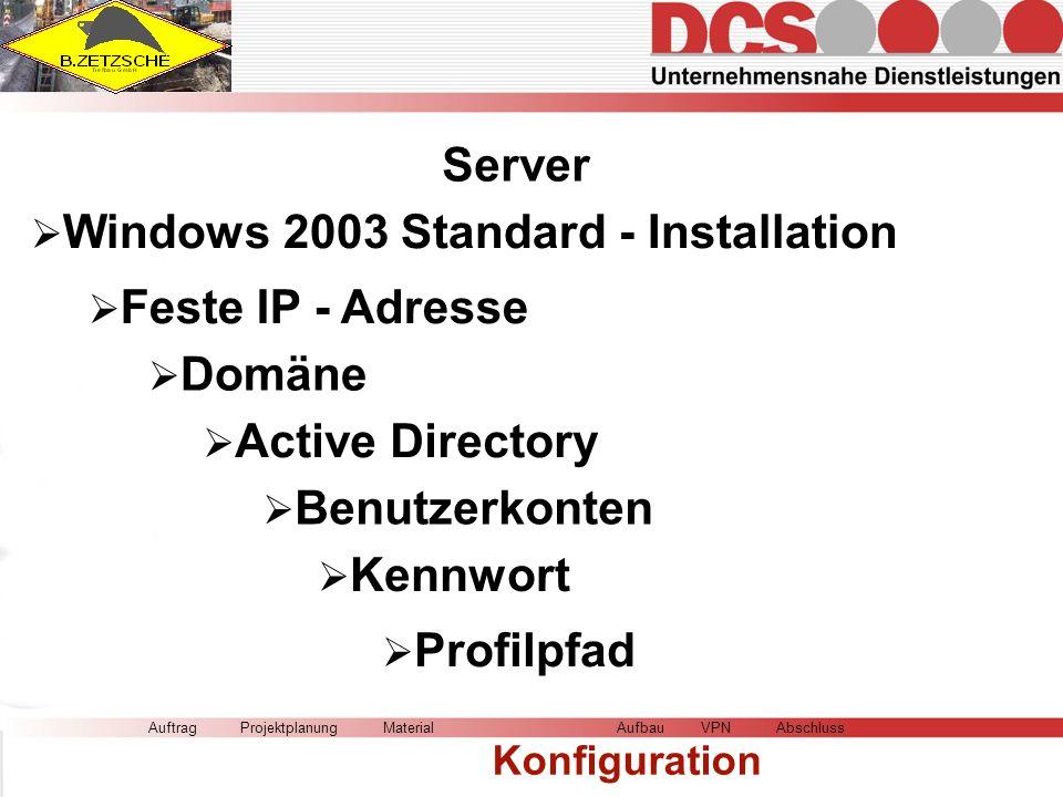 Server AuftragMaterial Konfiguration AufbauVPNAbschlussProjektplanung Windows 2003 Standard - Installation Feste IP - Adresse Active Directory Domäne Benutzerkonten Kennwort Profilpfad